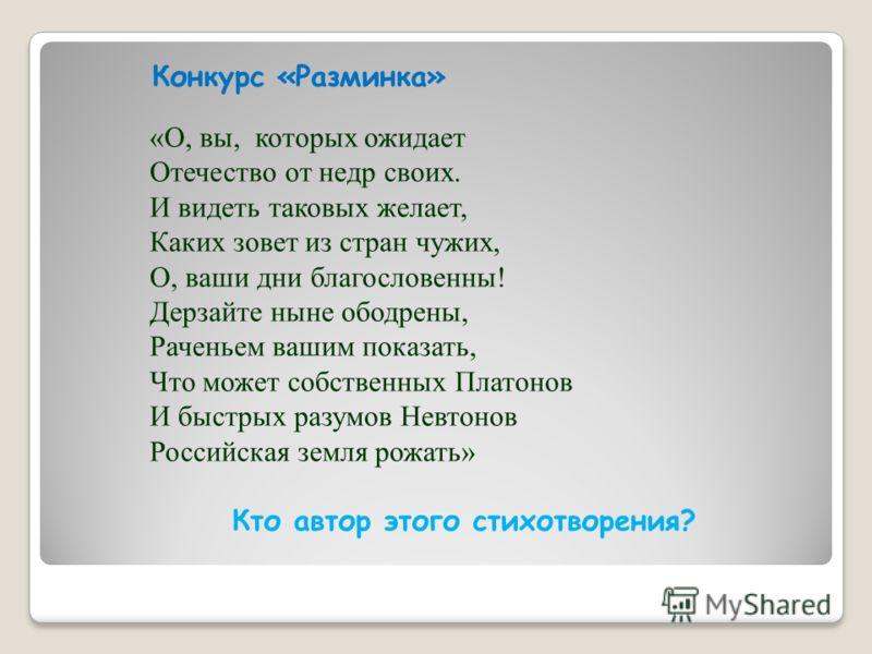 «О, вы, которых ожидает Отечество от недр своих. И видеть таковых желает, Каких зовет из стран чужих, О, ваши дни благословенны! Дерзайте ныне ободрены, Раченьем вашим показать, Что может собственных Платонов И быстрых разумов Невтонов Российская зем