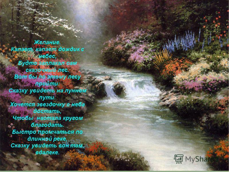Желание. Капает, капает дождик с небес, Будто заплакал сам сказочный лес. Вот бы по этому лесу пройти: Сказку увидеть на лунном пути. Хочется звездочку с неба достать, Чтобы настала кругом благодать. Быстро промчаться по длинной реке, Сказку увидеть