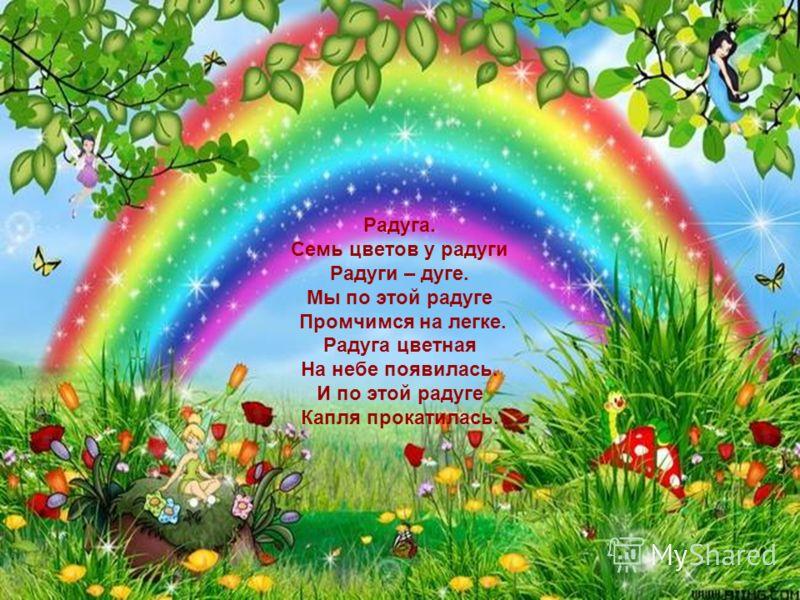 Радуга. Семь цветов у радуги Радуги – дуге. Мы по этой радуге Промчимся на легке. Радуга цветная На небе появилась. И по этой радуге Капля прокатилась.