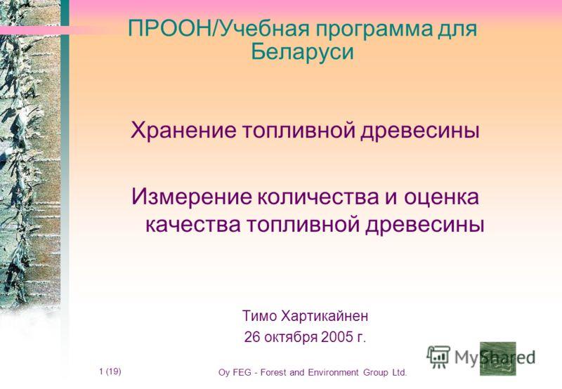 1 (19) Oy FEG - Forest and Environment Group Ltd. ПРООН/Учебная программа для Беларуси Хранение топливной древесины Измерение количества и оценка качества топливной древесины Тимо Хартикайнен 26 октября 2005 г. Timo Hartikainen 24.10.2005