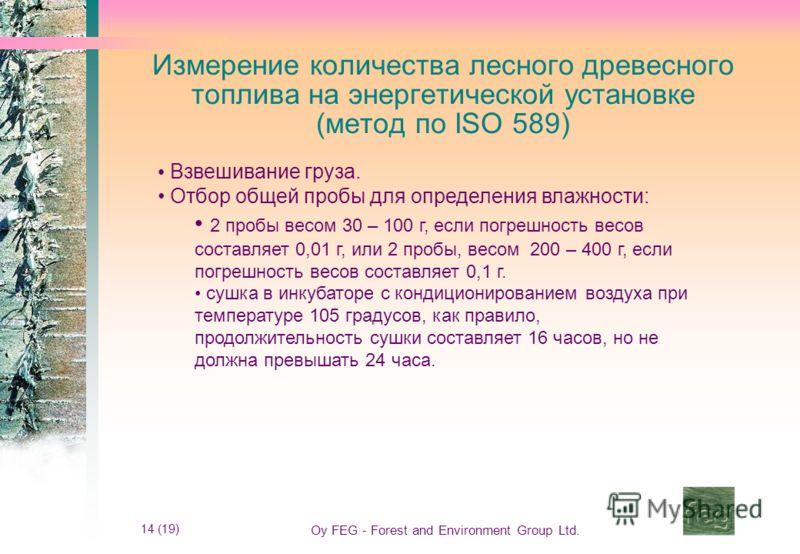 14 (19) Oy FEG - Forest and Environment Group Ltd. Измерение количества лесного древесного топлива на энергетической установке (метод по ISO 589) Взвешивание груза. Отбор общей пробы для определения влажности: 2 пробы весом 30 – 100 г, если погрешнос