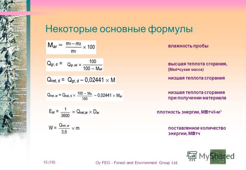 15 (19) Oy FEG - Forest and Environment Group Ltd. Некоторые основные формулы влажность пробы высшая теплота сгорания, ( Mad=сухая масса) низшая теплота сгорания низшая теплота сгорания при получении материала плотность энергии, МВтч/i-м 3 поставленн