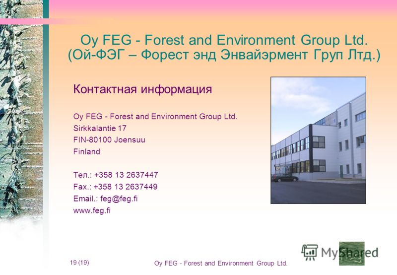 19 (19) Oy FEG - Forest and Environment Group Ltd. Oy FEG - Forest and Environment Group Ltd. (Ой-ФЭГ – Форест энд Энвайэрмент Груп Лтд.) Контактная информация Oy FEG - Forest and Environment Group Ltd. Sirkkalantie 17 FIN-80100 Joensuu Finland Тел.: