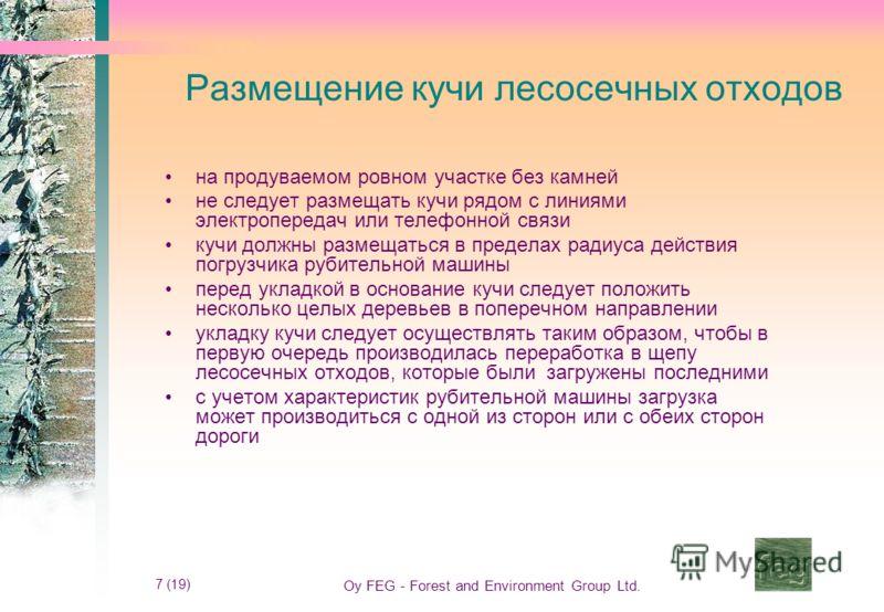 7 (19) Oy FEG - Forest and Environment Group Ltd. Размещение кучи лесосечных отходов на продуваемом ровном участке без камней не следует размещать кучи рядом с линиями электропередач или телефонной связи кучи должны размещаться в пределах радиуса дей