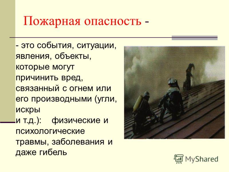 Пожарная опасность - - это события, ситуации, явления, объекты, которые могут причинить вред, связанный с огнем или его производными (угли, искры и т.д.): физические и психологические травмы, заболевания и даже гибель