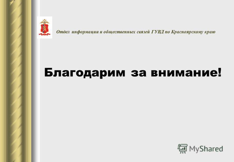 Благодарим за внимание! Отдел информации и общественных связей ГУВД по Красноярскому краю