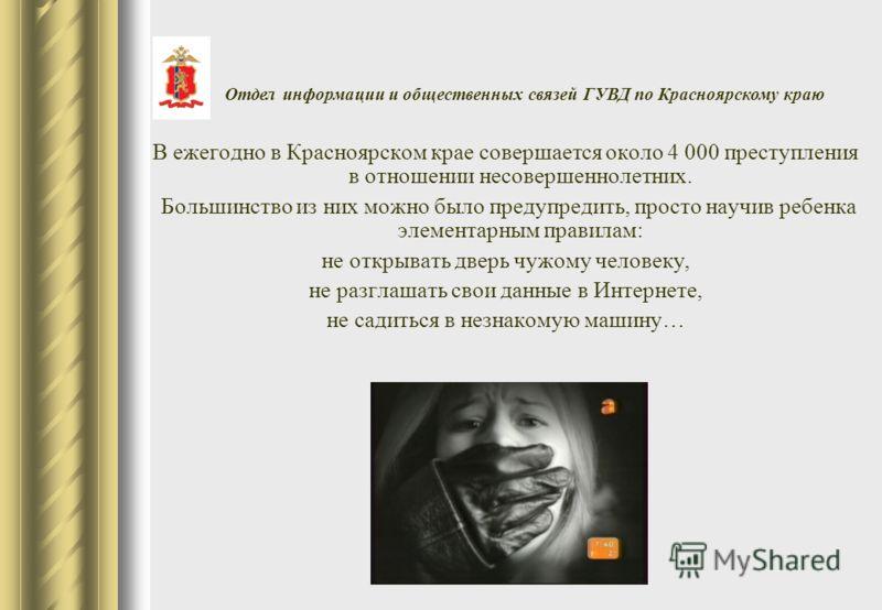 В ежегодно в Красноярском крае совершается около 4 000 преступления в отношении несовершеннолетних. Большинство из них можно было предупредить, просто научив ребенка элементарным правилам: не открывать дверь чужому человеку, не разглашать свои данные