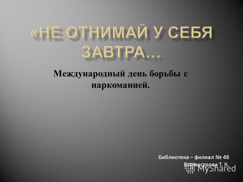 Международный день борьбы с наркоманией. Библиотека – филиал 48 Бурмистрова Т. К.