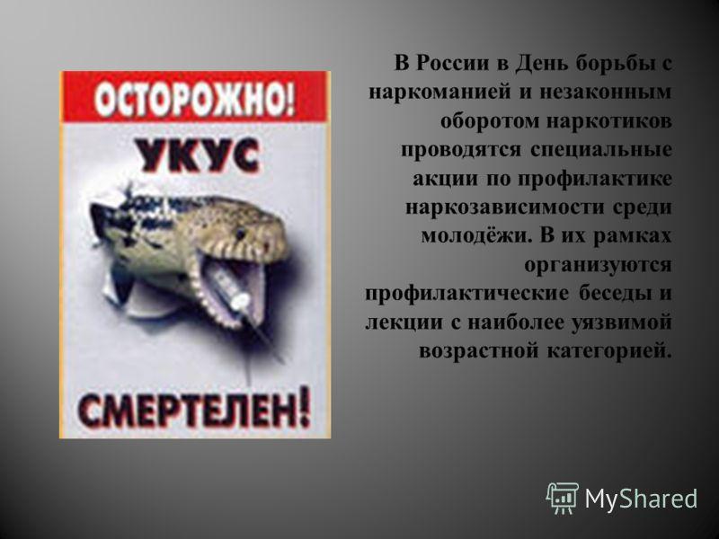 В России в День борьбы с наркоманией и незаконным оборотом наркотиков проводятся специальные акции по профилактике наркозависимости среди молодёжи. В их рамках организуются профилактические беседы и лекции с наиболее уязвимой возрастной категорией.
