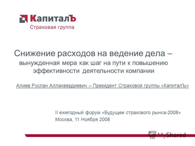 Снижение расходов на ведение дела – Алиев Руслан Аллахвердиевич – Президент Страховой группы «КапиталЪ» II ежегодный форум «Будущее страхового рынка-2008» Москва, 11 Ноября 2008 вынужденная мера как шаг на пути к повышению эффективности деятельности