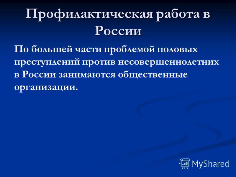 Профилактическая работа в России По большей части проблемой половых преступлений против несовершеннолетних в России занимаются общественные организации.