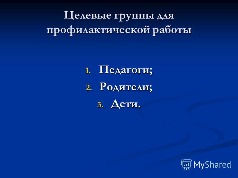 Целевые группы для профилактической работы 1. Педагоги; 2. Родители; 3. Дети.