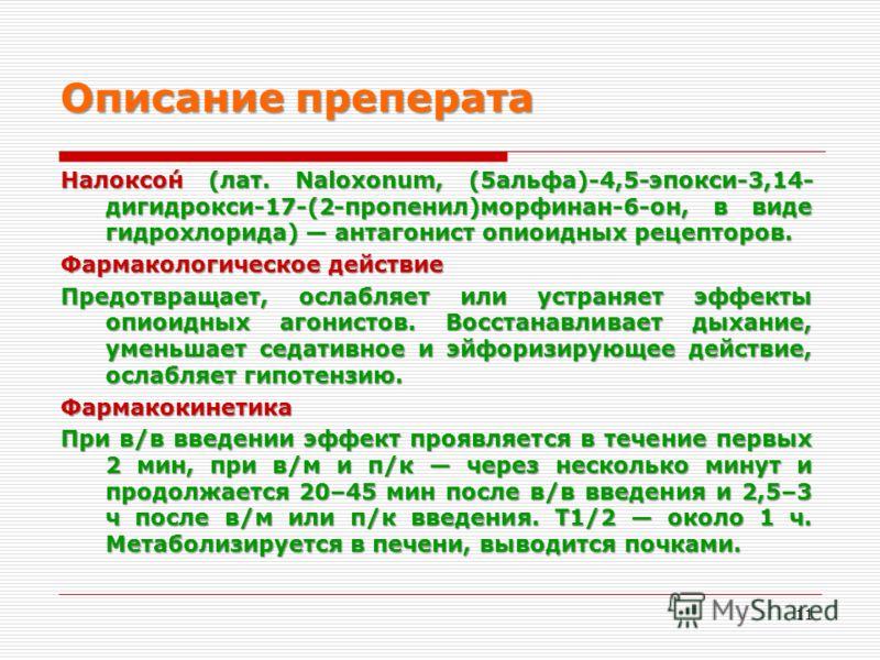 Описание преперата Налоксо́н (лат. Naloxonum, (5альфа)-4,5-эпокси-3,14- дигидрокси-17-(2-пропенил)морфинан-6-он, в виде гидрохлорида) антагонист опиоидных рецепторов. Фармакологическое действие Предотвращает, ослабляет или устраняет эффекты опиоидных