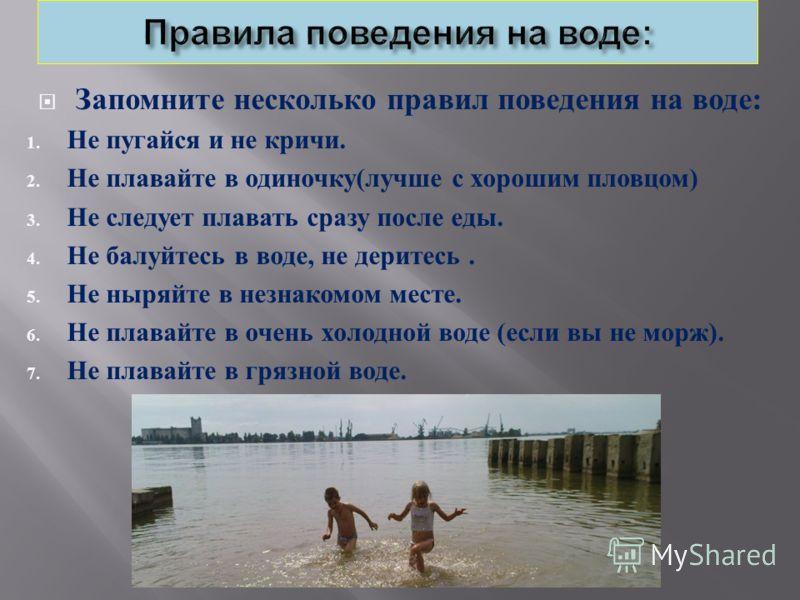Запомните несколько правил поведения на воде : 1. Не пугайся и не кричи. 2. Не плавайте в одиночку ( лучше с хорошим пловцом ) 3. Не следует плавать сразу после еды. 4. Не балуйтесь в воде, не деритесь. 5. Не ныряйте в незнакомом месте. 6. Не плавайт