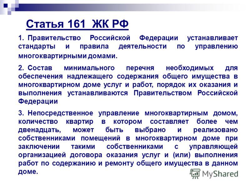 Статья 161 ЖК РФ 1.Правительство Российской Федерации устанавливает стандарты и правила деятельности по управлению многоквартирными домами. 2.Состав минимального перечня необходимых для обеспечения надлежащего содержания общего имущества в многокварт