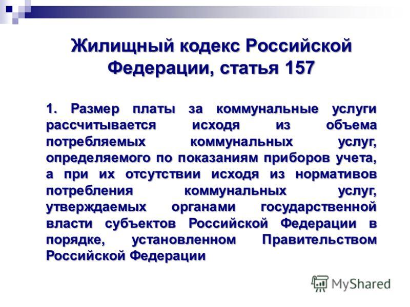 Жилищный кодекс Российской Федерации, статья 157 1. Размер платы за коммунальные услуги рассчитывается исходя из объема потребляемых коммунальных услуг, определяемого по показаниям приборов учета, а при их отсутствии исходя из нормативов потребления