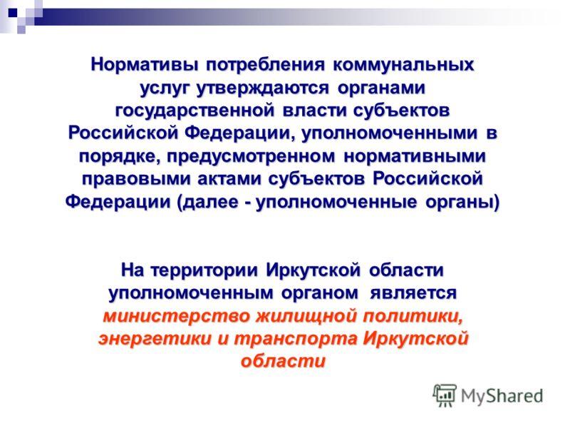 Нормативы потребления коммунальных услуг утверждаются органами государственной власти субъектов Российской Федерации, уполномоченными в порядке, предусмотренном нормативными правовыми актами субъектов Российской Федерации (далее - уполномоченные орга