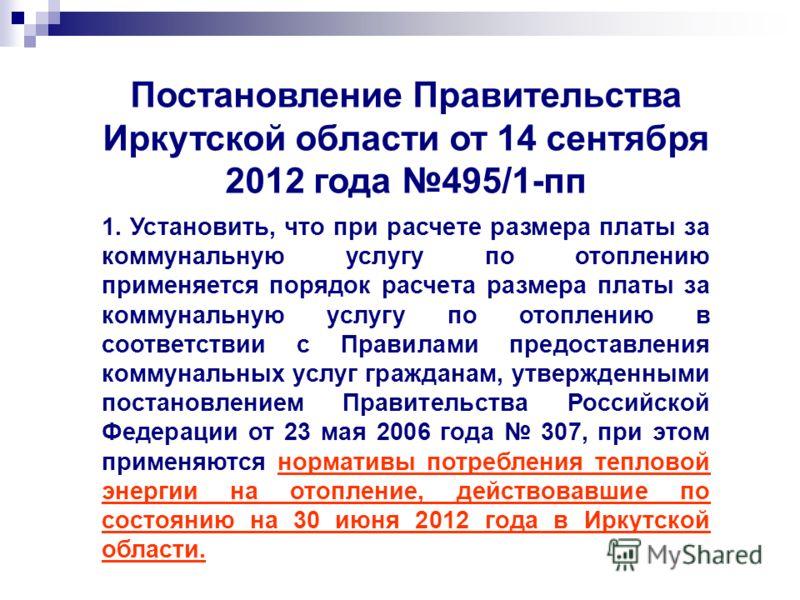 Постановление Правительства Иркутской области от 14 сентября 2012 года 495/1-пп 1. Установить, что при расчете размера платы за коммунальную услугу по отоплению применяется порядок расчета размера платы за коммунальную услугу по отоплению в соответст