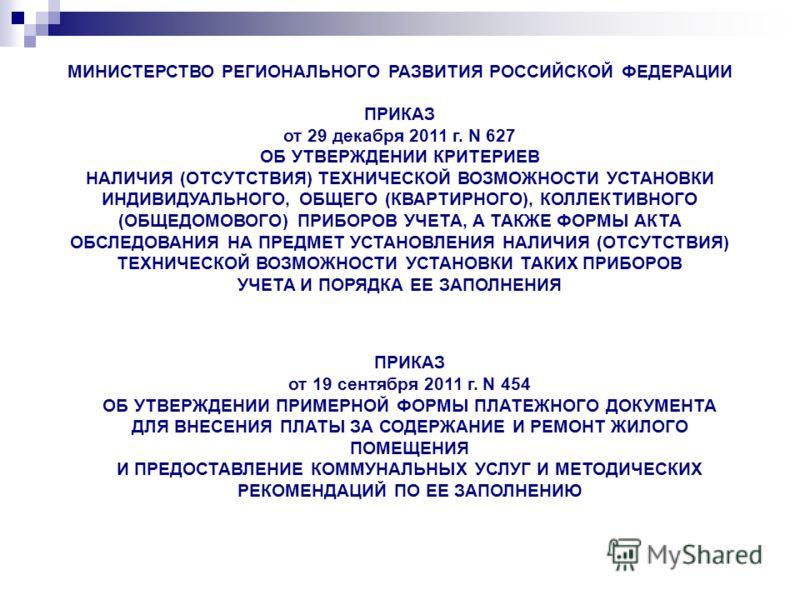 МИНИСТЕРСТВО РЕГИОНАЛЬНОГО РАЗВИТИЯ РОССИЙСКОЙ ФЕДЕРАЦИИ ПРИКАЗ от 29 декабря 2011 г. N 627 ОБ УТВЕРЖДЕНИИ КРИТЕРИЕВ НАЛИЧИЯ (ОТСУТСТВИЯ) ТЕХНИЧЕСКОЙ ВОЗМОЖНОСТИ УСТАНОВКИ ИНДИВИДУАЛЬНОГО, ОБЩЕГО (КВАРТИРНОГО), КОЛЛЕКТИВНОГО (ОБЩЕДОМОВОГО) ПРИБОРОВ У