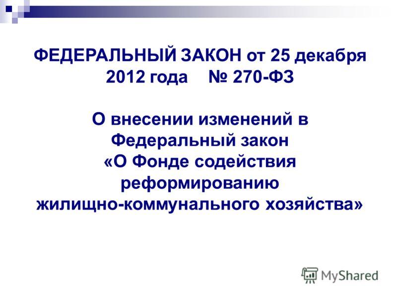 ФЕДЕРАЛЬНЫЙ ЗАКОН от 25 декабря 2012 года 270-ФЗ О внесении изменений в Федеральный закон «О Фонде содействия реформированию жилищно-коммунального хозяйства»
