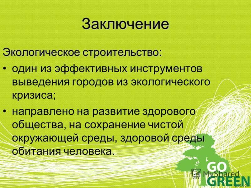 Заключение Экологическое строительство: один из эффективных инструментов выведения городов из экологического кризиса; направлено на развитие здорового общества, на сохранение чистой окружающей среды, здоровой среды обитания человека.
