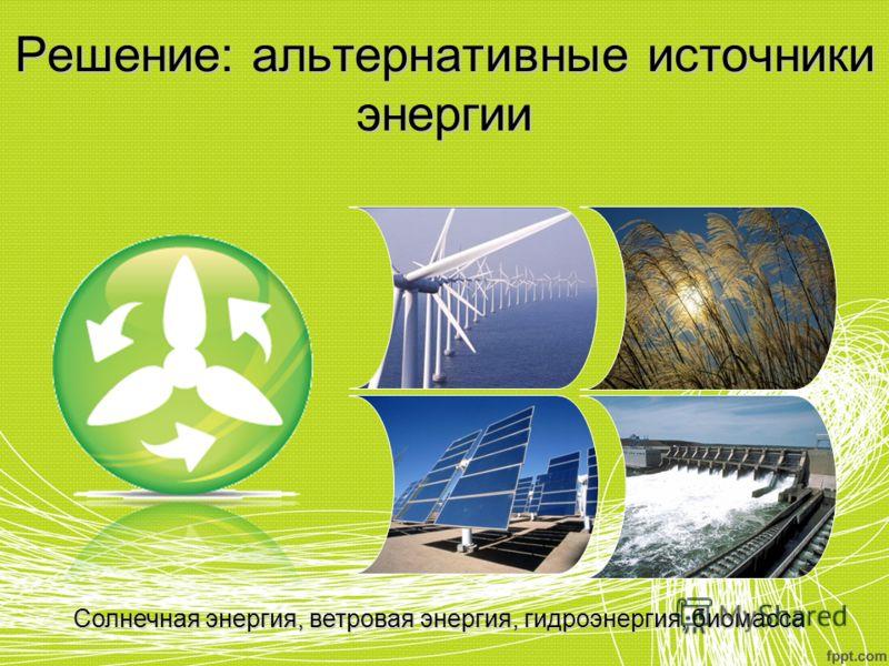 Решение: альтернативные источники энергии Солнечная энергия, ветровая энергия, гидроэнергия, биомасса