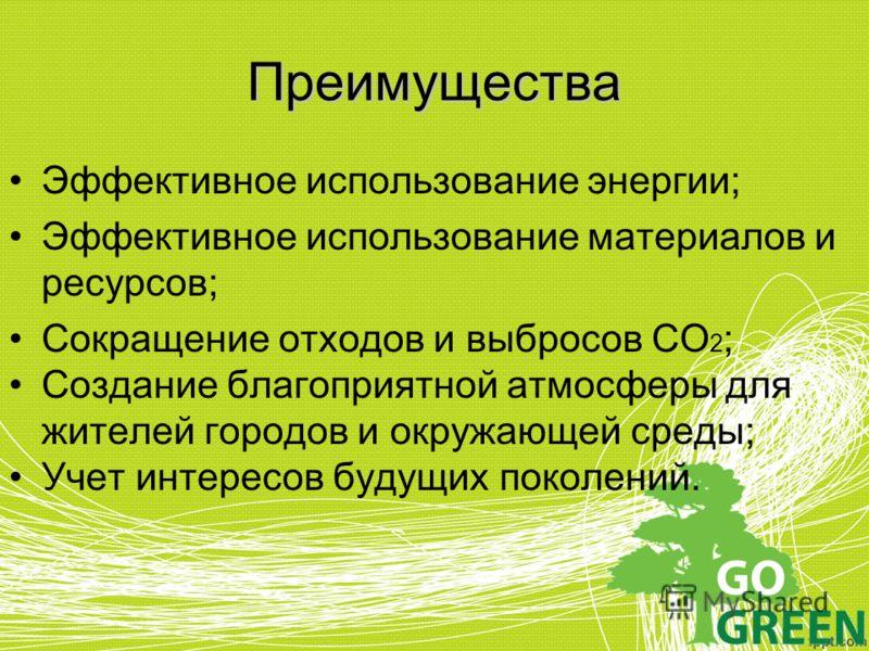 Преимущества Эффективное использование энергии; Эффективное использование материалов и ресурсов; Сокращение отходов и выбросов СО 2 ; Создание благоприятной атмосферы для жителей городов и окружающей среды; Учет интересов будущих поколений.