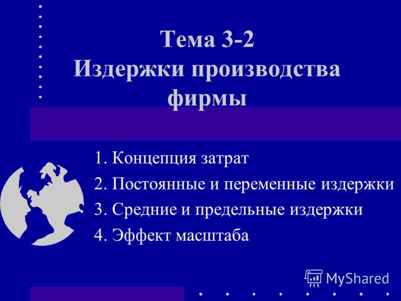 Тема 3-2 Издержки производства фирмы 1. Концепция затрат 2. Постоянные и переменные издержки 3. Средние и предельные издержки 4. Эффект масштаба