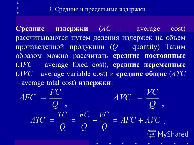 Средние издержки (АС – average cost) рассчитываются путем деления издержек на объем произведенной продукции (Q – quantity) Таким образом можно рассчитать средние постоянные (AFC – average fixed cost), средние переменные (AVC – average variable cost)