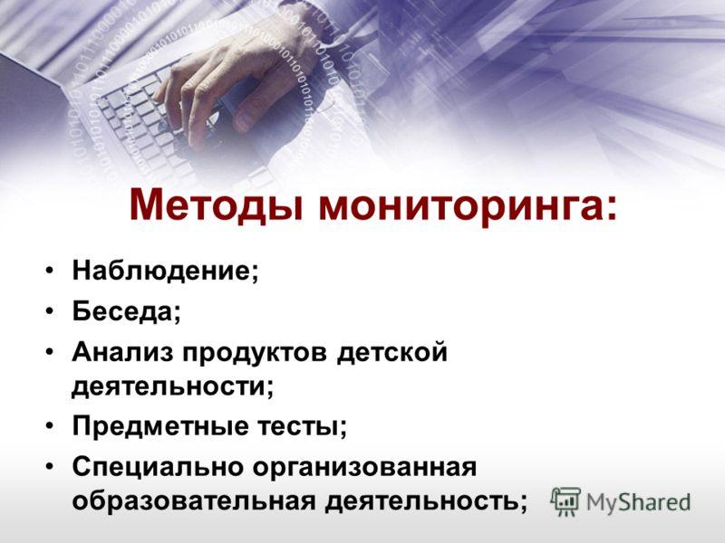 Методы мониторинга: Наблюдение; Беседа; Анализ продуктов детской деятельности; Предметные тесты; Специально организованная образовательная деятельность;