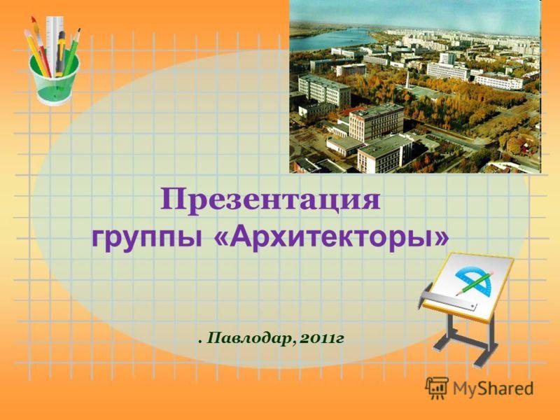 Презентация группы «Архитекторы». Павлодар, 2011г