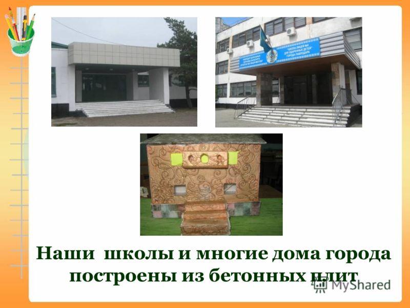 Наши школы и многие дома города построены из бетонных плит