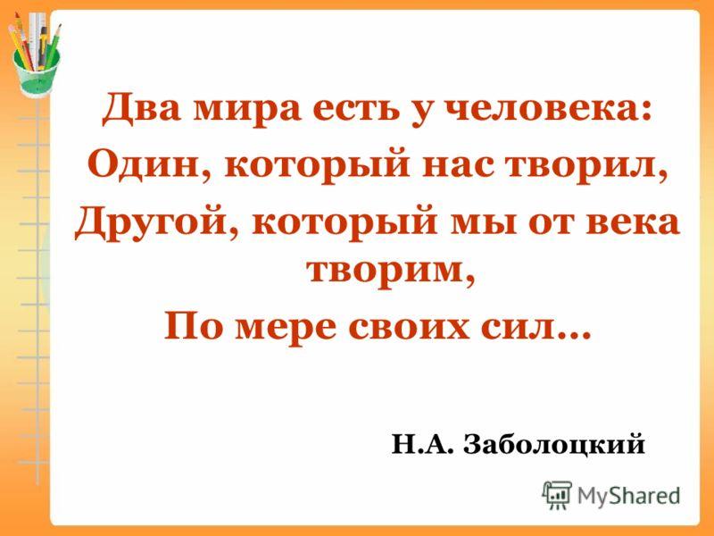 Два мира есть у человека: Один, который нас творил, Другой, который мы от века творим, По мере своих сил… Н.А. Заболоцкий