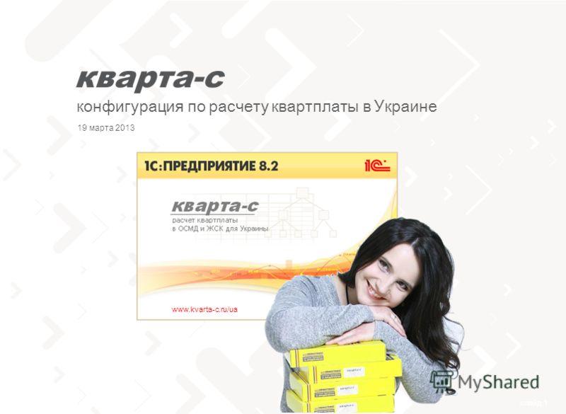 слайд 1 тел. 0 (800) 502 217 конфигурация по расчету квартплаты в Украине www.kvarta-c.ru/ua 19 марта 2013