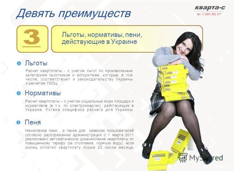 слайд 11 тел. 0 (800) 502 217 Девять преимуществ Льготы Расчет квартплаты - с учетом льгот по произвольным категориям льготников и алгоритмам, которые, в том числе, соответствуют и законодательству Украины и расчетам ГИОЦ. Нормативы Расчет квартплаты