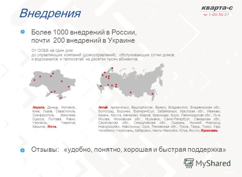 слайд 3 тел. 0 (800) 502 217 Внедрения От ОСББ на один дом до управляющих компаний (домоуправлений), обслуживающих сотни домов, и водоканалов и теплосетей на десятки тысяч абонентов. Более 1000 внедрений в России, почти 200 внедрений в Украине Отзывы