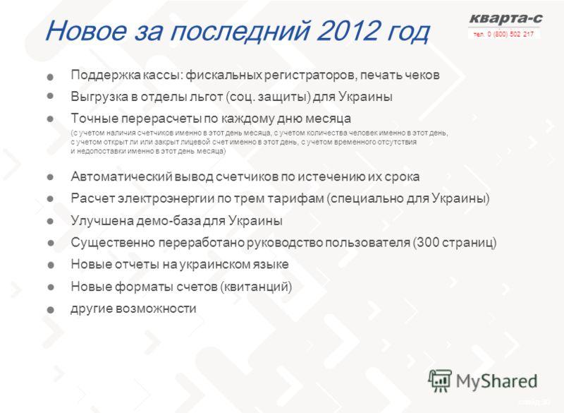 слайд 30 тел. 0 (800) 502 217 Новое за последний 2012 год Поддержка кассы: фискальных регистраторов, печать чеков Выгрузка в отделы льгот (соц. защиты) для Украины Точные перерасчеты по каждому дню месяца (c учетом наличия счетчиков именно в этот ден