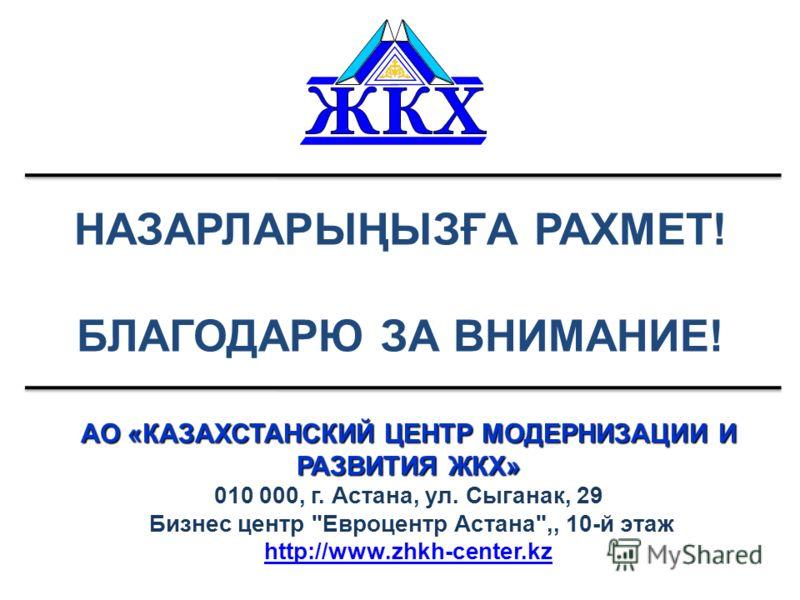 НАЗАРЛАРЫҢЫЗҒА РАХМЕТ! БЛАГОДАРЮ ЗА ВНИМАНИЕ! АО «КАЗАХСТАНСКИЙ ЦЕНТР МОДЕРНИЗАЦИИ И РАЗВИТИЯ ЖКХ» 010 000, г. Астана, ул. Сыганак, 29 Бизнес центр Евроцентр Астана,, 10-й этаж http://www.zhkh-center.kz