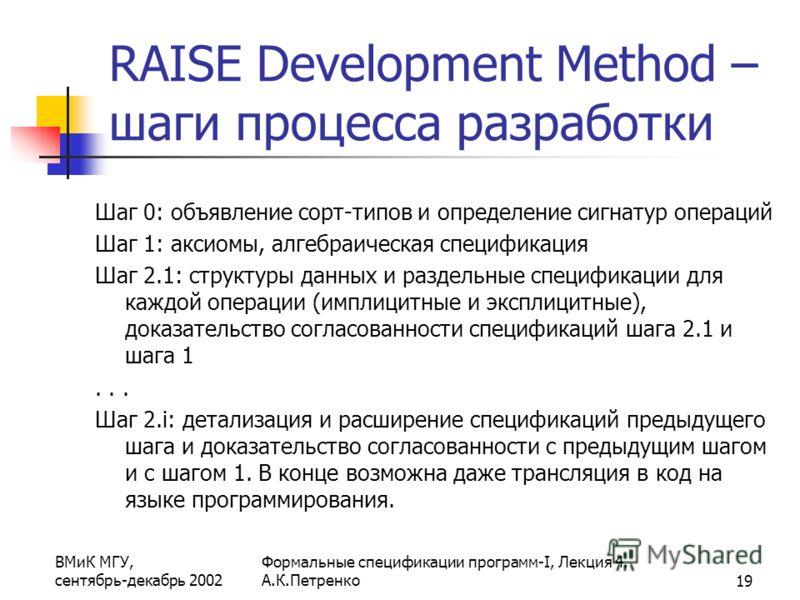 ВМиК МГУ, сентябрь-декабрь 2002 Формальные спецификации программ-I, Лекция 4. А.К.Петренко19 RAISE Development Method – шаги процесса разработки Шаг 0: объявление сорт-типов и определение сигнатур операций Шаг 1: аксиомы, алгебраическая спецификация