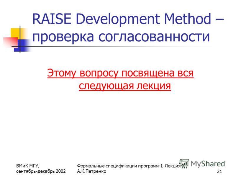 ВМиК МГУ, сентябрь-декабрь 2002 Формальные спецификации программ-I, Лекция 4. А.К.Петренко21 RAISE Development Method – проверка согласованности Этому вопросу посвящена вся следующая лекция