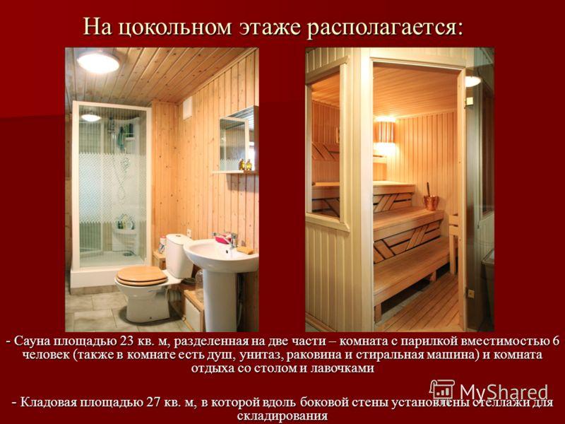 На цокольном этаже располагается: - Сауна площадью 23 кв. м, разделенная на две части – комната с парилкой вместимостью 6 человек (также в комнате есть душ, унитаз, раковина и стиральная машина) и комната отдыха со столом и лавочками - Кладовая площа