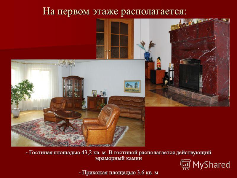 На первом этаже располагается: - Гостиная площадью 43,2 кв. м. В гостиной располагается действующий мраморный камин - Прихожая площадью 3,6 кв. м