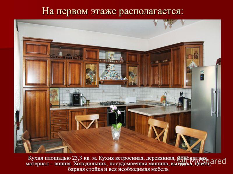 На первом этаже располагается: Кухня площадью 23,3 кв. м. Кухня встроенная, деревянная, монолитная, материал – вишня. Холодильник, посудомоечная машина, вытяжка, плита, барная стойка и вся необходимая мебель