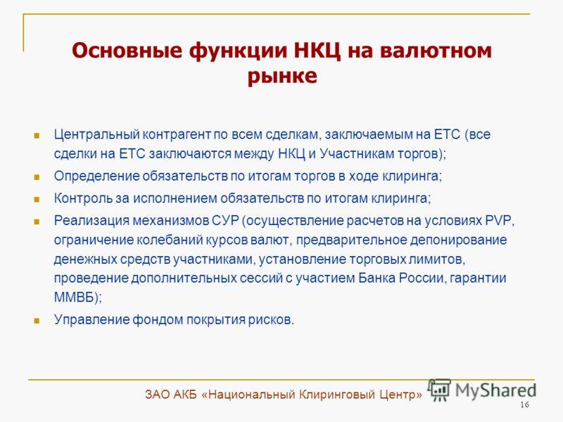 16 Основные функции НКЦ на валютном рынке Центральный контрагент по всем сделкам, заключаемым на ЕТС (все сделки на ЕТС заключаются между НКЦ и Участникам торгов); Определение обязательств по итогам торгов в ходе клиринга; Контроль за исполнением обя