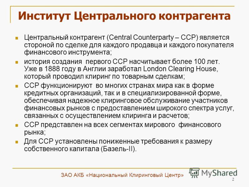 2 Институт Центрального контрагента Центральный контрагент (Central Counterparty – ССР) является стороной по сделке для каждого продавца и каждого покупателя финансового инструмента; история создания первого CCP насчитывает более 100 лет. Уже в 1888