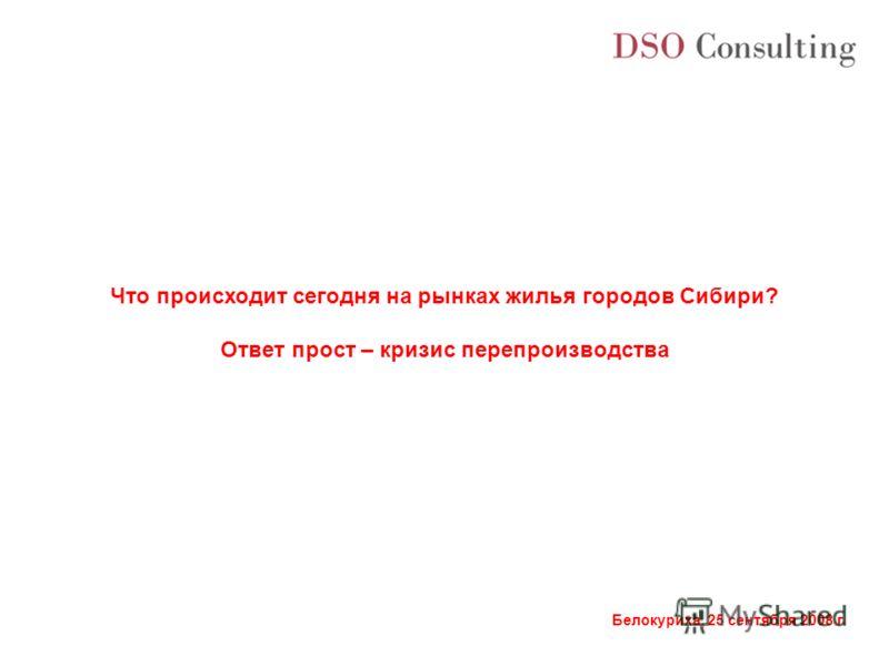 Белокуриха, 25 сентября 2008 г. Что происходит сегодня на рынках жилья городов Сибири? Ответ прост – кризис перепроизводства
