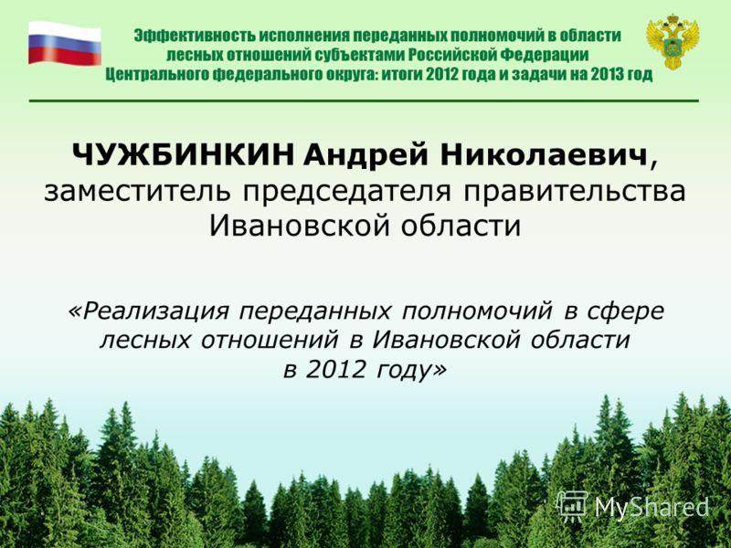 ЧУЖБИНКИН Андрей Николаевич, заместитель председателя правительства Ивановской области «Реализация переданных полномочий в сфере лесных отношений в Ивановской области в 2012 году»