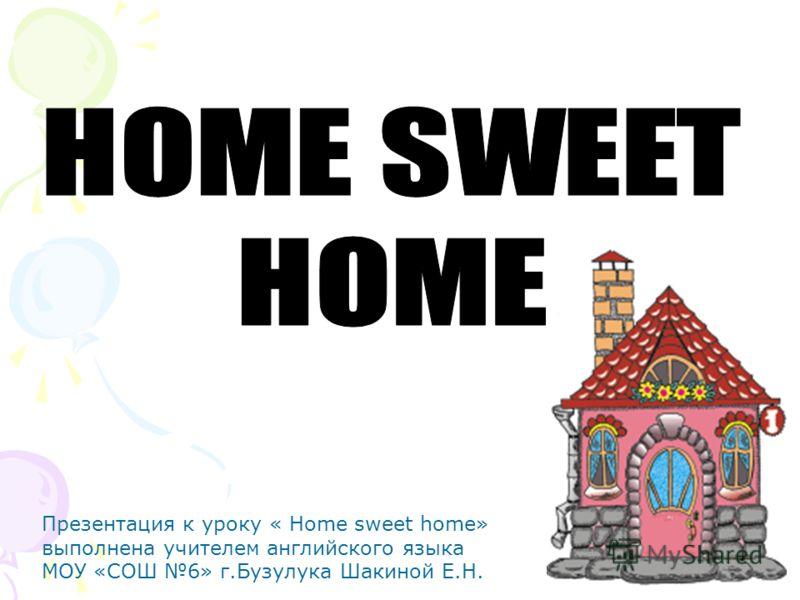 Презентация к уроку « Home sweet home» выполнена учителем английского языка МОУ «СОШ 6» г.Бузулука Шакиной Е.Н.