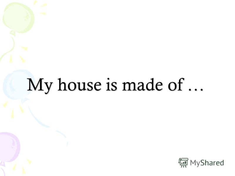 My house is made of …