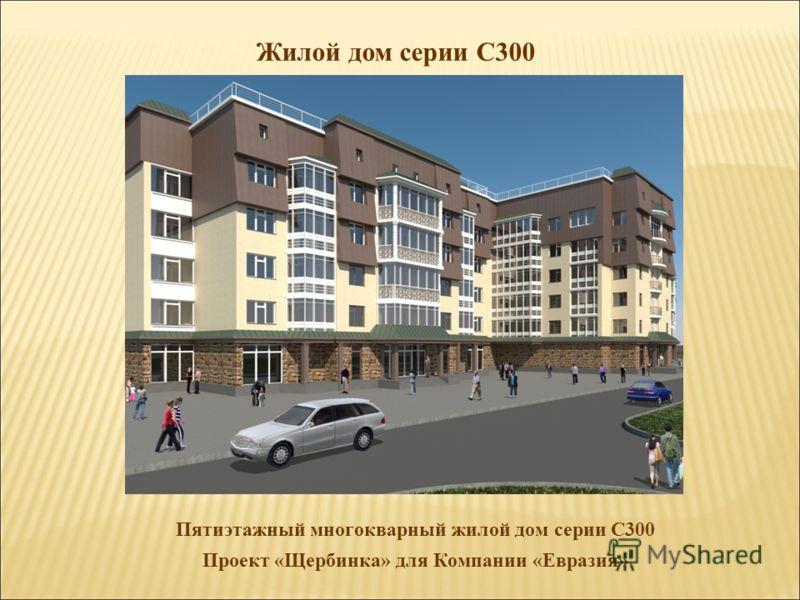 Жилой дом серии С300 Пятиэтажный многокварный жилой дом серии С300 Проект «Щербинка» для Компании «Евразия»